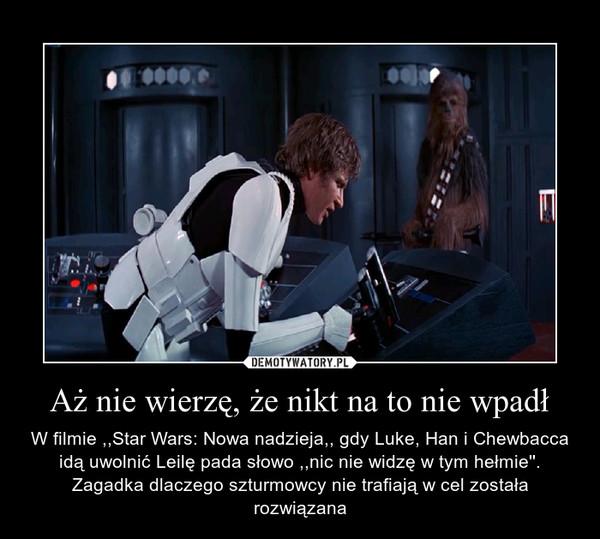 Aż nie wierzę, że nikt na to nie wpadł – W filmie ,,Star Wars: Nowa nadzieja,, gdy Luke, Han i Chewbacca idą uwolnić Leilę pada słowo ,,nic nie widzę w tym hełmie''. Zagadka dlaczego szturmowcy nie trafiają w cel została rozwiązana