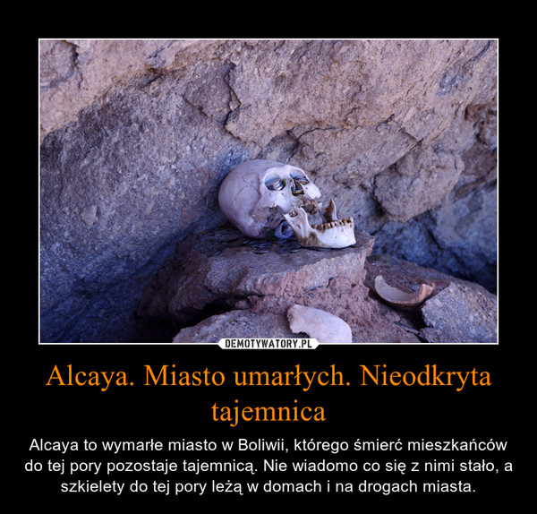 Alcaya. Miasto umarłych. Nieodkryta tajemnica – Alcaya to wymarłe miasto w Boliwii, którego śmierć mieszkańców do tej pory pozostaje tajemnicą. Nie wiadomo co się z nimi stało, a szkielety do tej pory leżą w domach i na drogach miasta.