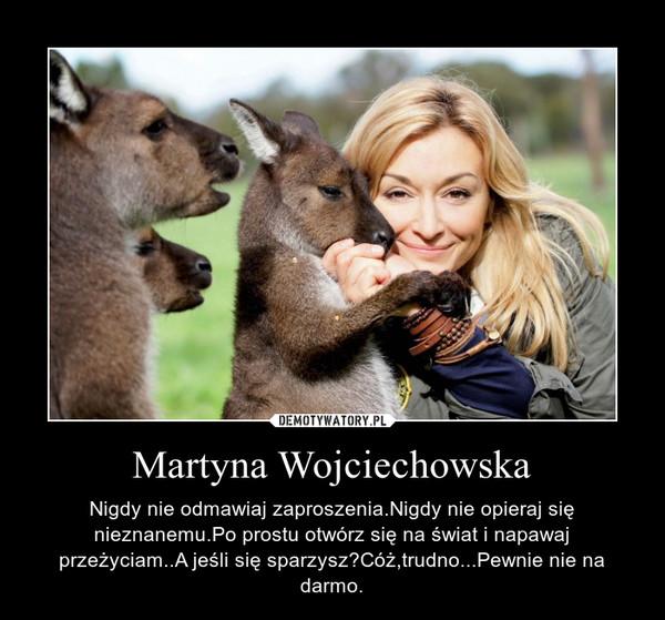 Martyna Wojciechowska – Nigdy nie odmawiaj zaproszenia.Nigdy nie opieraj sięnieznanemu.Po prostu otwórz się na świat i napawaj przeżyciam..A jeśli się sparzysz?Cóż,trudno...Pewnie nie na darmo.