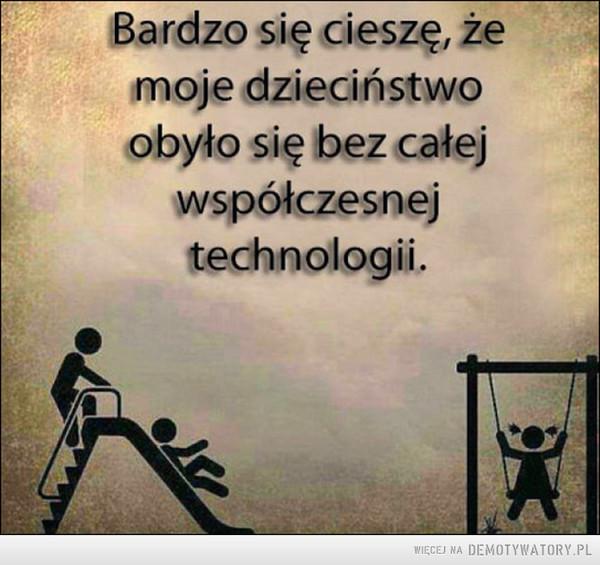 Umieć docenić –  Bardzo się cieszę, żemoje dzieciństwoobyło się bez całejwspółczesnejtechnologii.