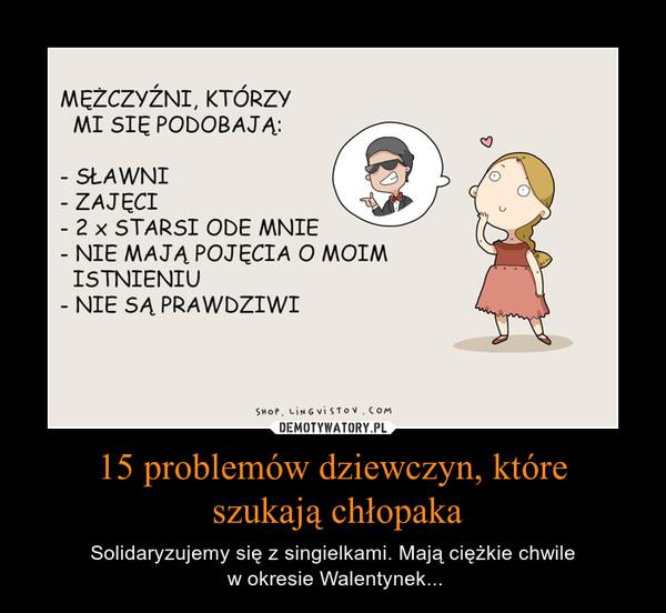 15 problemów dziewczyn, które szukają chłopaka – Solidaryzujemy się z singielkami. Mają ciężkie chwile w okresie Walentynek...