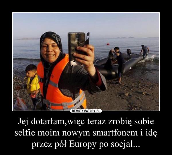 Jej dotarłam,więc teraz zrobię sobie selfie moim nowym smartfonem i idę przez pół Europy po socjal... –