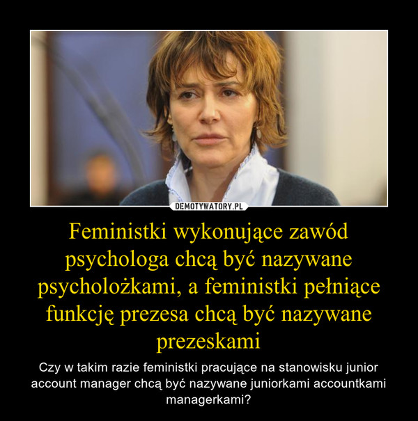 Feministki wykonujące zawód psychologa chcą być nazywane psycholożkami, a feministki pełniące funkcję prezesa chcą być nazywane prezeskami – Czy w takim razie feministki pracujące na stanowisku junior account manager chcą być nazywane juniorkami accountkami managerkami?