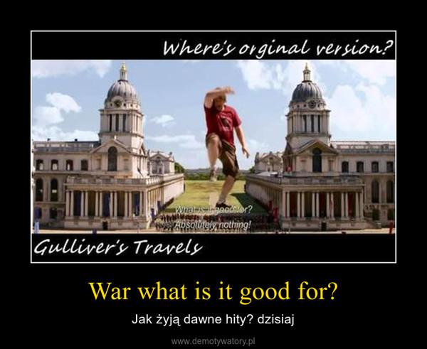 War what is it good for? – Jak żyją dawne hity? dzisiaj