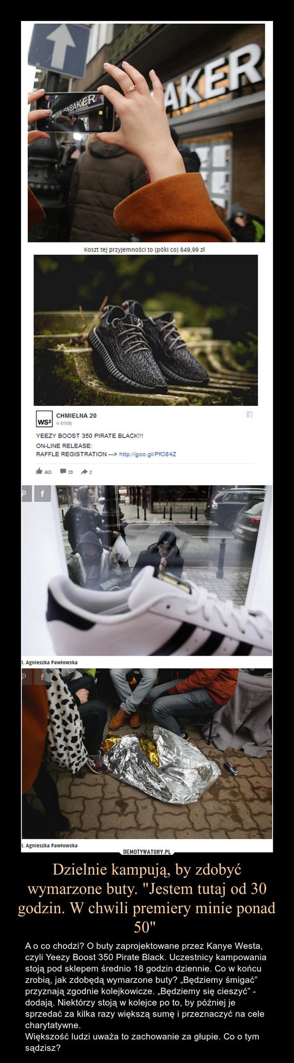 """Dzielnie kampują, by zdobyć wymarzone buty. """"Jestem tutaj od 30 godzin. W chwili premiery minie ponad 50""""  – A o co chodzi? O buty zaprojektowane przez Kanye Westa, czyli Yeezy Boost 350 Pirate Black. Uczestnicy kampowania stoją pod sklepem średnio 18 godzin dziennie. Co w końcu zrobią, jak zdobędą wymarzone buty? """"Będziemy śmigać"""" przyznają zgodnie kolejkowicze. """"Będziemy się cieszyć"""" - dodają. Niektórzy stoją w kolejce po to, by później je sprzedać za kilka razy większą sumę i przeznaczyć na cele charytatywne.Większość ludzi uważa to zachowanie za głupie. Co o tym sądzisz?"""
