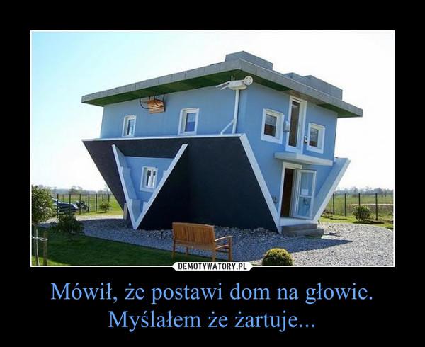 Mówił, że postawi dom na głowie.Myślałem że żartuje... –