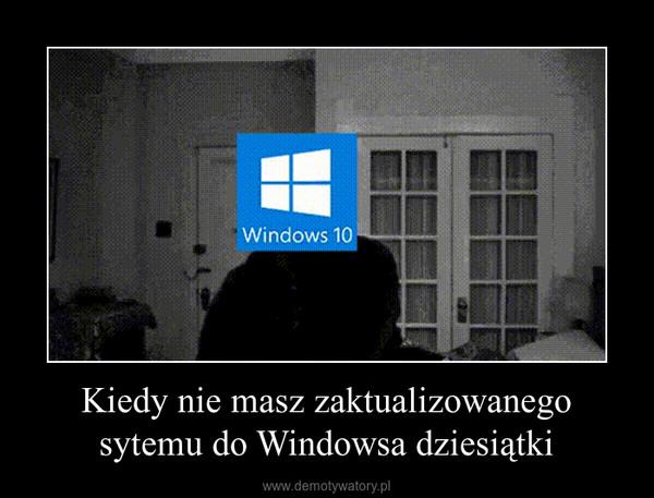 Kiedy nie masz zaktualizowanego sytemu do Windowsa dziesiątki –