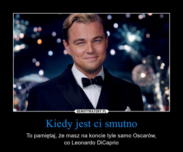Kiedy jest ci smutno – To pamiętaj, że masz na koncie tyle samo Oscarów,co Leonardo DiCaprio