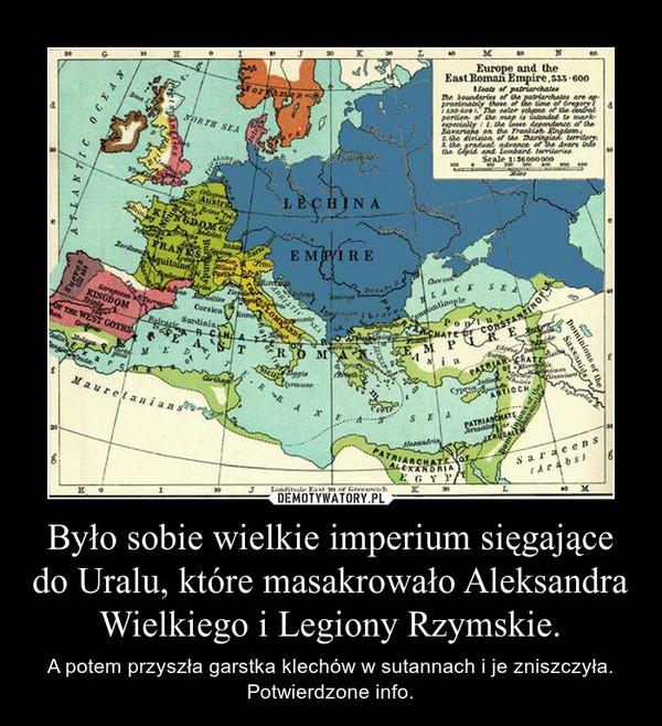 Było sobie wielkie imperium sięgające do Uralu, które masakrowało Aleksandra Wielkiego i Legiony Rzymskie. – A potem przyszła garstka klechów w sutannach i je zniszczyła. Potwierdzone info.