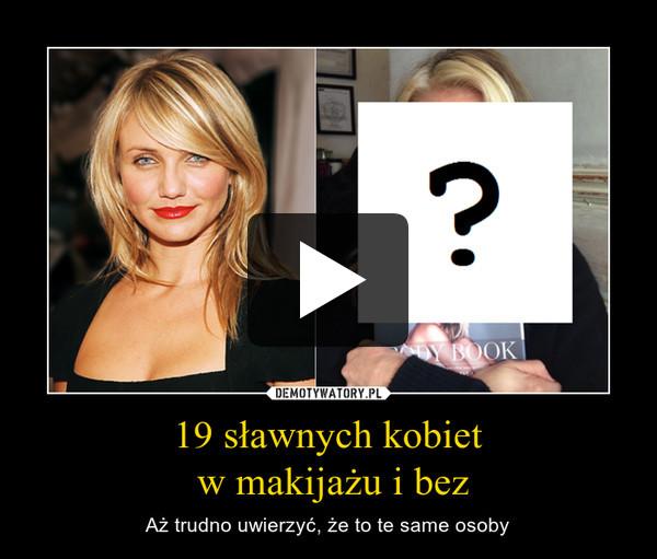 19 sławnych kobiet w makijażu i bez – Aż trudno uwierzyć, że to te same osoby