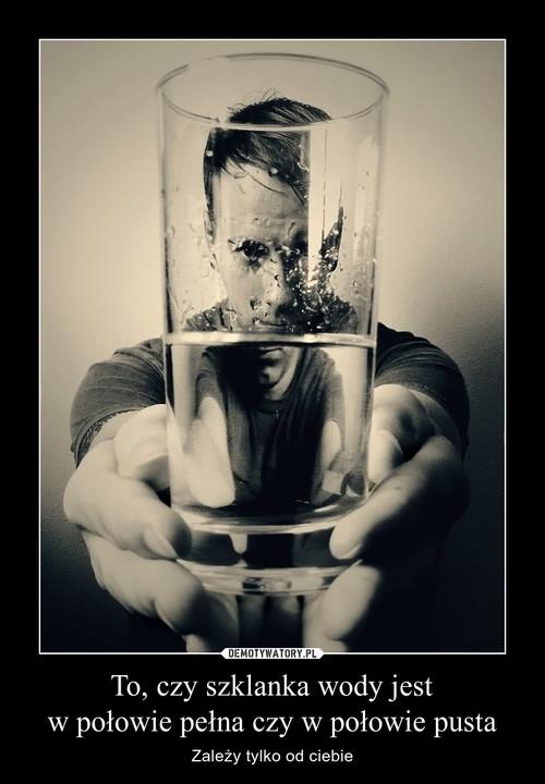 To, czy szklanka wody jest w połowie pełna czy w połowie pusta
