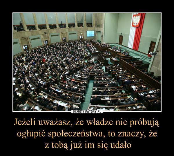 Jeżeli uważasz, że władze nie próbują ogłupić społeczeństwa, to znaczy, że z tobą już im się udało –