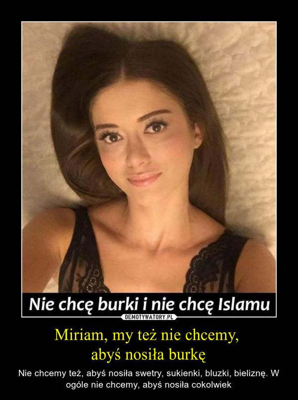 Miriam, my też nie chcemy, abyś nosiła burkę – Nie chcemy też, abyś nosiła swetry, sukienki, bluzki, bieliznę. W ogóle nie chcemy, abyś nosiła cokolwiek