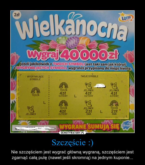 Szczęście :) – Nie szczęściem jest wygrać główną wygraną, szczęściem jest zgarnąć całą pulę (nawet jeśli skromną) na jednym kuponie...