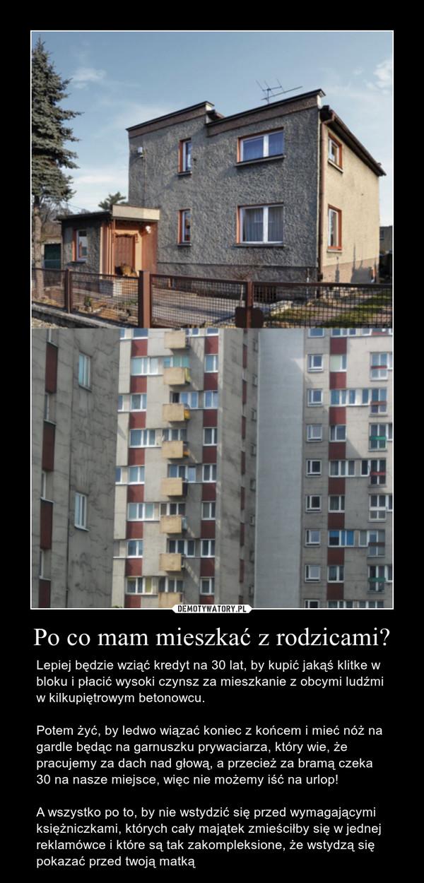 Po co mam mieszkać z rodzicami? – Lepiej będzie wziąć kredyt na 30 lat, by kupić jakąś klitke w bloku i płacić wysoki czynsz za mieszkanie z obcymi ludźmi w kilkupiętrowym betonowcu.Potem żyć, by ledwo wiązać koniec z końcem i mieć nóż na gardle będąc na garnuszku prywaciarza, który wie, że pracujemy za dach nad głową, a przecież za bramą czeka 30 na nasze miejsce, więc nie możemy iść na urlop!A wszystko po to, by nie wstydzić się przed wymagającymi księżniczkami, których cały majątek zmieściłby się w jednej reklamówce i które są tak zakompleksione, że wstydzą się pokazać przed twoją matką