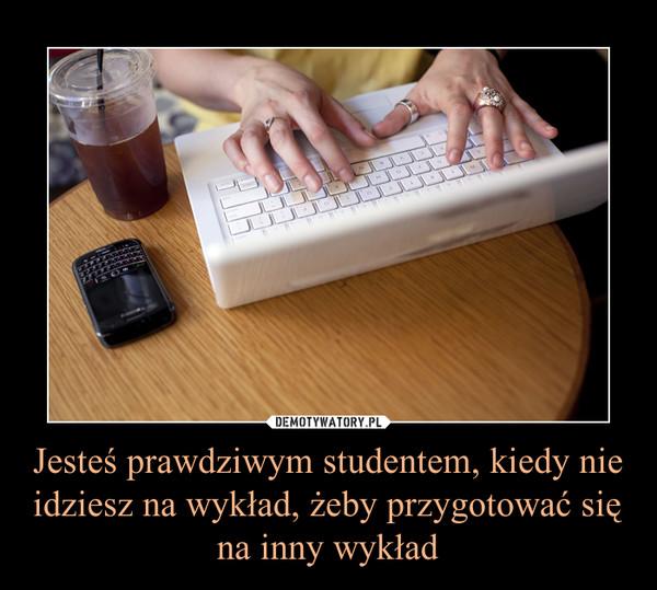 Jesteś prawdziwym studentem, kiedy nie idziesz na wykład, żeby przygotować się na inny wykład –