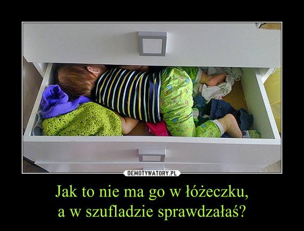 Jak to nie ma go w łóżeczku,a w szufladzie sprawdzałaś? –