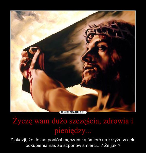 Życzę wam dużo szczęścia, zdrowia i pieniędzy... – Z okazji, że Jezus poniósł męczeńską śmierć na krzyżu w celu odkupienia nas ze szponów śmierci...? Że jak ?