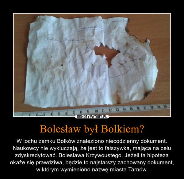 Bolesław był Bolkiem? – W lochu zamku Bolków znaleziono niecodzienny dokument. Naukowcy nie wykluczają, że jest to fałszywka, mająca na celu zdyskredytować. Bolesława Krzywoustego. Jeżeli ta hipoteza okaże się prawdziwa, będzie to najstarszy zachowany dokument, w którym wymieniono nazwę miasta Tarnów.