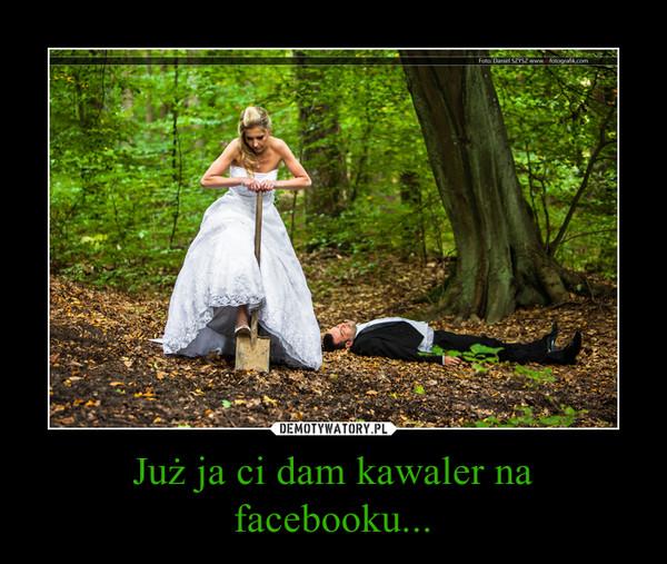 Już ja ci dam kawaler na facebooku... –