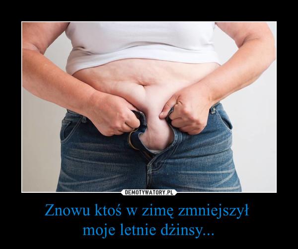 Znowu ktoś w zimę zmniejszył moje letnie dżinsy... –
