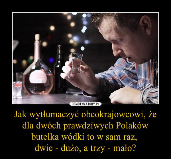 Jak wytłumaczyć obcokrajowcowi, że dla dwóch prawdziwych Polaków butelka wódki to w sam raz, dwie - dużo, a trzy - mało? –
