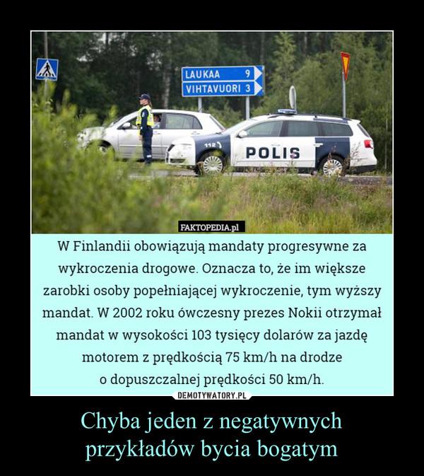 Chyba jeden z negatywnychprzykładów bycia bogatym –  W Finlandii obowiązują mandaty progresywne zawykroczenia drogowe. Oznacza to, że im większezarobki osoby popełniającej wykroczenie, tym wyższymandat. W 2002 roku ówczesny prezes Nokii otrzymałmandat w wysokości 103 tysięcy dolarów za jazdęmotorem z prędkością 75 km/h na drodzeo dopuszczalnej prędkości 50 km/h.