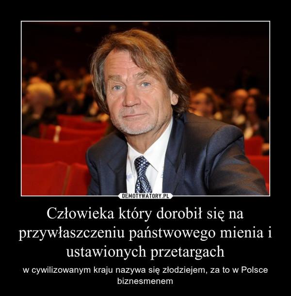 Człowieka który dorobił się na przywłaszczeniu państwowego mienia i ustawionych przetargach – w cywilizowanym kraju nazywa się złodziejem, za to w Polsce biznesmenem