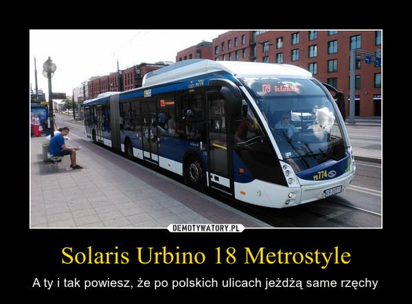 Solaris Urbino 18 Metrostyle – A ty i tak powiesz, że po polskich ulicach jeżdżą same rzęchy