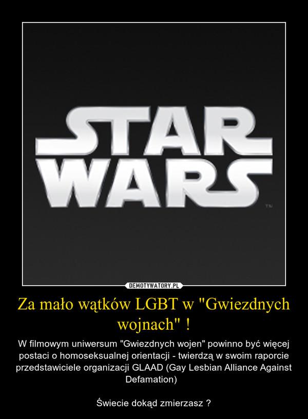 """Za mało wątków LGBT w """"Gwiezdnych wojnach"""" ! – W filmowym uniwersum """"Gwiezdnych wojen"""" powinno być więcej postaci o homoseksualnej orientacji - twierdzą w swoim raporcie przedstawiciele organizacji GLAAD (Gay Lesbian Alliance Against Defamation)  Świecie dokąd zmierzasz ?"""