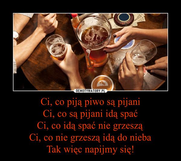 Ci, co piją piwo są pijaniCi, co są pijani idą spaćCi, co idą spać nie grzesząCi, co nie grzeszą idą do niebaTak więc napijmy się! –