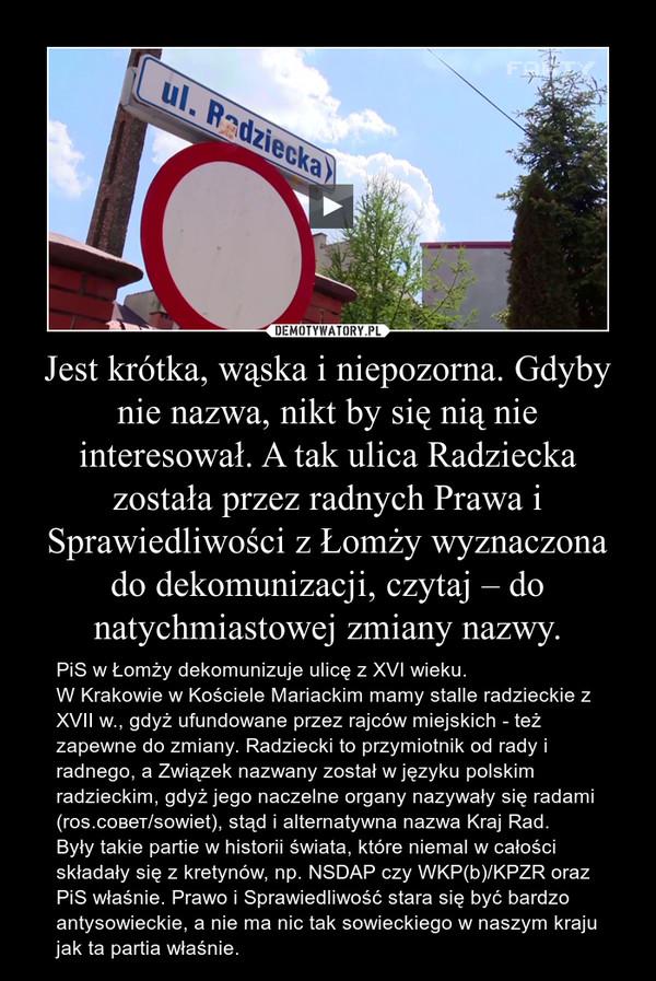 Jest krótka, wąska i niepozorna. Gdyby nie nazwa, nikt by się nią nie interesował. A tak ulica Radziecka została przez radnych Prawa i Sprawiedliwości z Łomży wyznaczona do dekomunizacji, czytaj – do natychmiastowej zmiany nazwy. – PiS w Łomży dekomunizuje ulicę z XVI wieku.W Krakowie w Kościele Mariackim mamy stalle radzieckie z XVII w., gdyż ufundowane przez rajców miejskich - też zapewne do zmiany. Radziecki to przymiotnik od rady i radnego, a Związek nazwany został w języku polskim radzieckim, gdyż jego naczelne organy nazywały się radami (ros.cовет/sowiet), stąd i alternatywna nazwa Kraj Rad.Były takie partie w historii świata, które niemal w całości składały się z kretynów, np. NSDAP czy WKP(b)/KPZR oraz PiS właśnie. Prawo i Sprawiedliwość stara się być bardzo antysowieckie, a nie ma nic tak sowieckiego w naszym kraju jak ta partia właśnie.