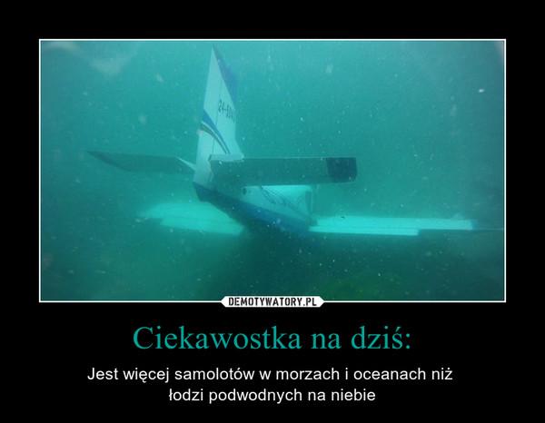 Ciekawostka na dziś: – Jest więcej samolotów w morzach i oceanach niż łodzi podwodnych na niebie