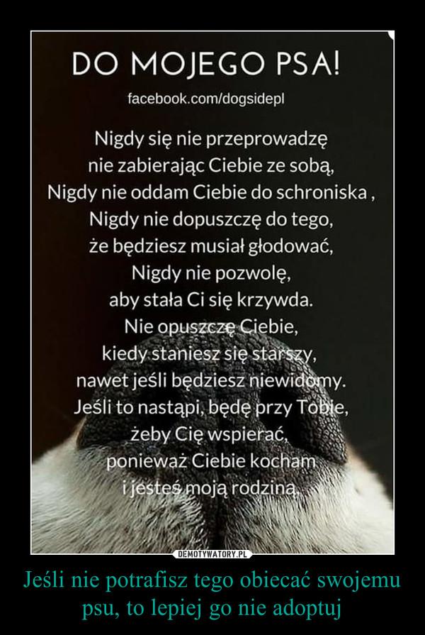 Jeśli nie potrafisz tego obiecać swojemu psu, to lepiej go nie adoptuj –