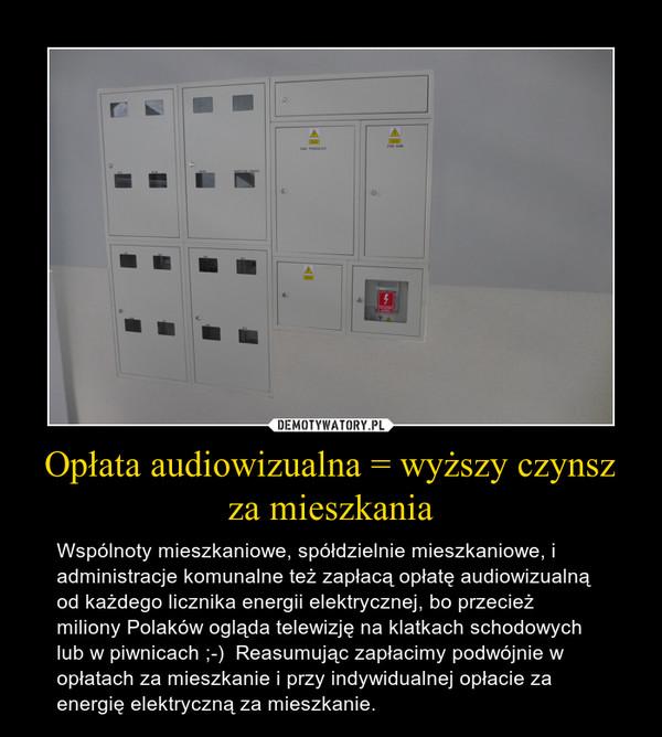 Opłata audiowizualna = wyższy czynsz za mieszkania – Wspólnoty mieszkaniowe, spółdzielnie mieszkaniowe, i administracje komunalne też zapłacą opłatę audiowizualną od każdego licznika energii elektrycznej, bo przecież miliony Polaków ogląda telewizję na klatkach schodowych lub w piwnicach ;-)  Reasumując zapłacimy podwójnie w opłatach za mieszkanie i przy indywidualnej opłacie za energię elektryczną za mieszkanie.