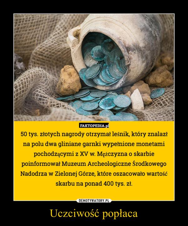 Uczciwość popłaca –  50 tys. złotych nagrody otrzymał leśnik, który znalazłna polu dwa gliniane garnki wypełnione monetamipochodzącymi z XV w. Mężczyzna o skarbiepoinformował Muzeum Archeologiczne ŚrodkowegoNadodrza w Zielonej Górze, które oszacowało wartośćskarbu na ponad 400 tys. zł.