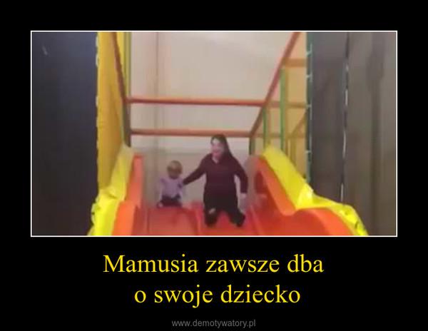 Mamusia zawsze dba o swoje dziecko –