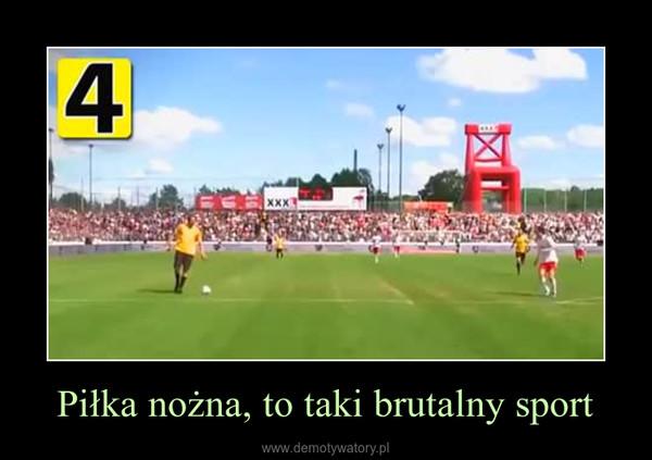 Piłka nożna, to taki brutalny sport –