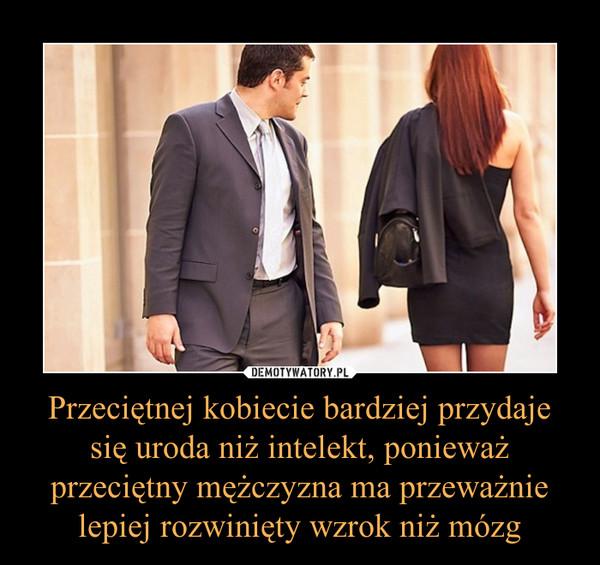 Przeciętnej kobiecie bardziej przydaje się uroda niż intelekt, ponieważ przeciętny mężczyzna ma przeważnie lepiej rozwinięty wzrok niż mózg –