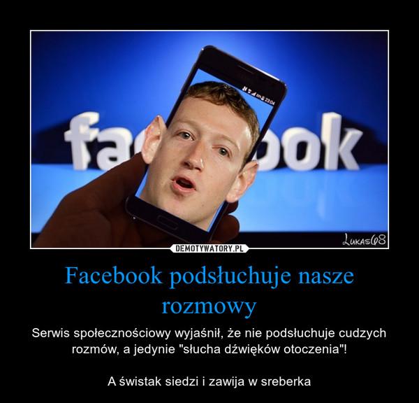 """Facebook podsłuchuje nasze rozmowy – Serwis społecznościowy wyjaśnił, że nie podsłuchuje cudzych rozmów, a jedynie """"słucha dźwięków otoczenia""""!A świstak siedzi i zawija w sreberka"""