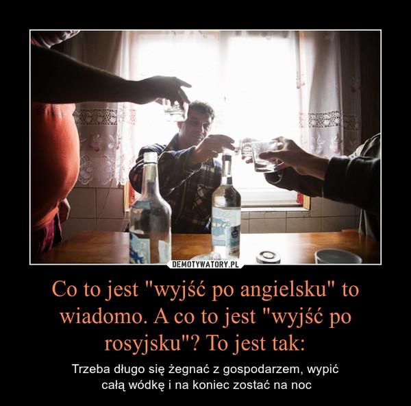 """Co to jest """"wyjść po angielsku"""" to wiadomo. A co to jest """"wyjść po rosyjsku""""? To jest tak: – Trzeba długo się żegnać z gospodarzem, wypić całą wódkę i na koniec zostać na noc"""