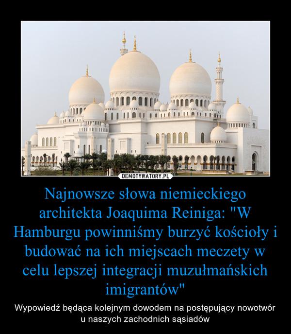 """Najnowsze słowa niemieckiego architekta Joaquima Reiniga: """"W Hamburgu powinniśmy burzyć kościoły i budować na ich miejscach meczety w celu lepszej integracji muzułmańskich imigrantów"""" – Wypowiedź będąca kolejnym dowodem na postępujący nowotwór u naszych zachodnich sąsiadów"""