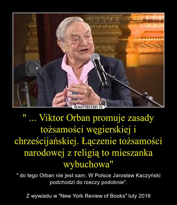 """"""" ... Viktor Orban promuje zasady tożsamości węgierskiej i chrześcijańskiej. Łączenie tożsamości narodowej z religią to mieszanka wybuchowa"""" – """" do tego Orban nie jest sam. W Polsce Jarosław Kaczyński podchodzi do rzeczy podobnie"""".Z wywiadu w """"New York Review of Books"""" luty 2016"""