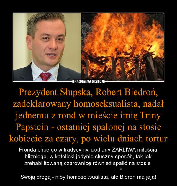 Prezydent Słupska, Robert Biedroń, zadeklarowany homoseksualista, nadał jednemu z rond w mieście imię Triny Papstein - ostatniej spalonej na stosie kobiecie za czary, po wielu dniach tortur – Fronda chce go w tradycyjny, podlany ŻARLIWĄ miłością bliźniego, w katolicki jedynie słuszny sposób, tak jak zrehabilitowaną czarownicę również spalić na stosie                                            *Swoją drogą - niby homoseksualista, ale Bieroń ma jaja!
