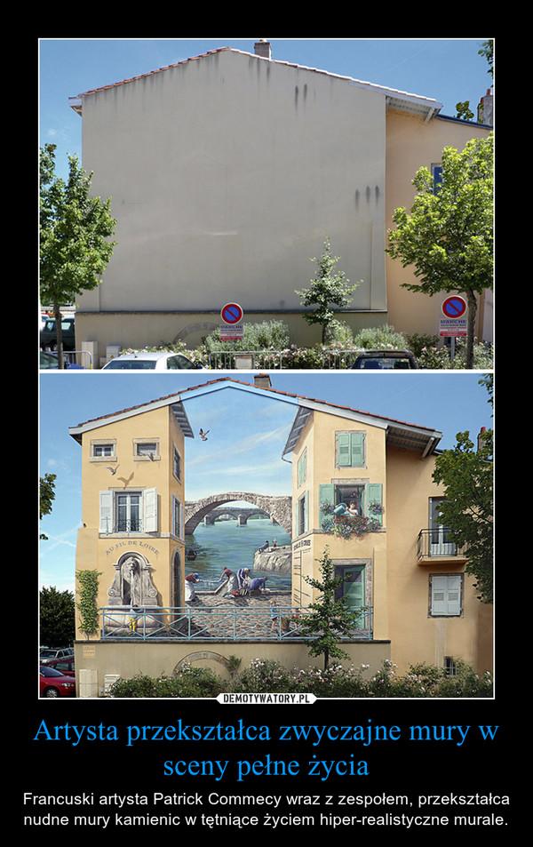 Artysta przekształca zwyczajne mury w sceny pełne życia – Francuski artysta Patrick Commecy wraz z zespołem, przekształca nudne mury kamienic w tętniące życiem hiper-realistyczne murale.