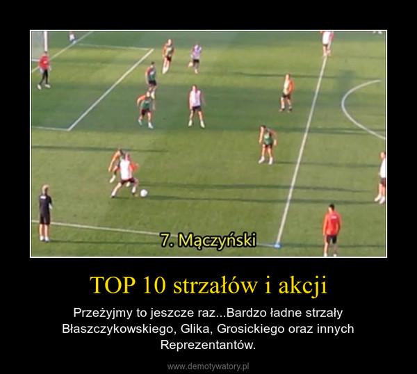 TOP 10 strzałów i akcji – Przeżyjmy to jeszcze raz...Bardzo ładne strzały Błaszczykowskiego, Glika, Grosickiego oraz innych Reprezentantów.