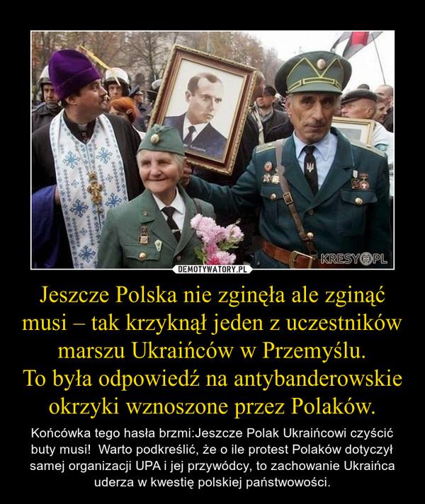 Jeszcze Polska nie zginęła ale zginąć musi – tak krzyknął jeden z uczestników marszu Ukraińców w Przemyślu.To była odpowiedź na antybanderowskie okrzyki wznoszone przez Polaków. – Końcówka tego hasła brzmi:Jeszcze Polak Ukraińcowi czyścić buty musi!  Warto podkreślić, że o ile protest Polaków dotyczył samej organizacji UPA i jej przywódcy, to zachowanie Ukraińca uderza w kwestię polskiej państwowości.