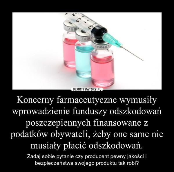 Koncerny farmaceutyczne wymusiły wprowadzienie funduszy odszkodowań poszczepiennych finansowane z podatków obywateli, żeby one same nie musiały płacić odszkodowań. – Zadaj sobie pytanie czy producent pewny jakości i bezpieczeństwa swojego produktu tak robi?