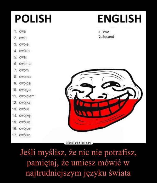 Jeśli myślisz, że nic nie potrafisz, pamiętaj, że umiesz mówić w najtrudniejszym języku świata –