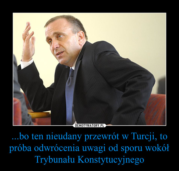 ...bo ten nieudany przewrót w Turcji, to próba odwrócenia uwagi od sporu wokół Trybunału Konstytucyjnego –